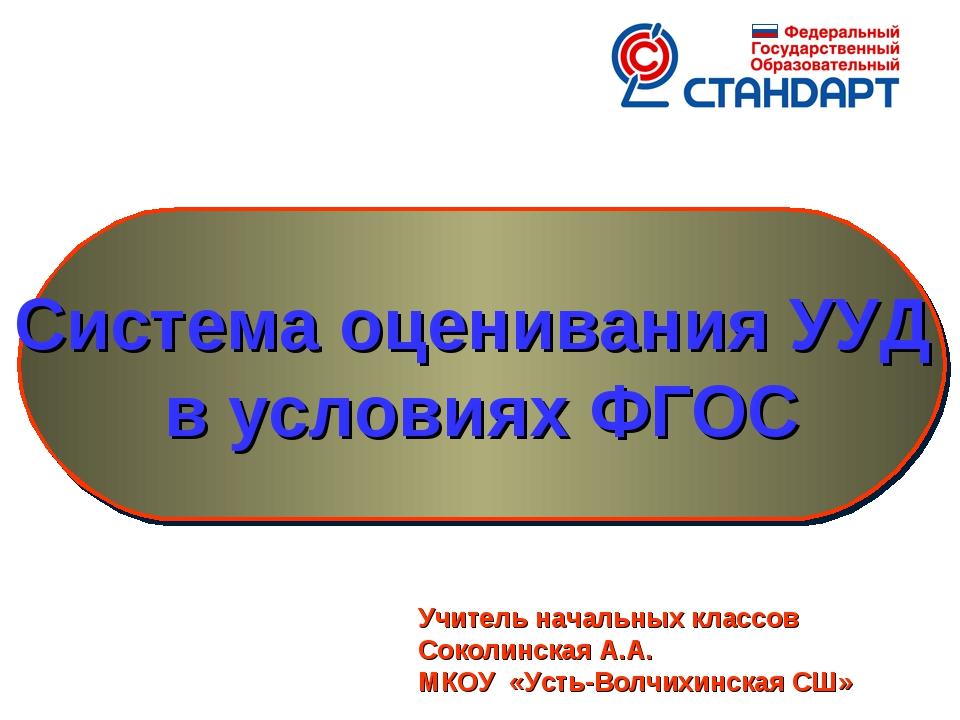 Система оценивания УУД в условиях ФГОС Учитель начальных классов Соколинская...