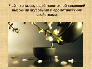 Чай – тонизирующий напиток, обладающий высокими вкусовыми и ароматическими св