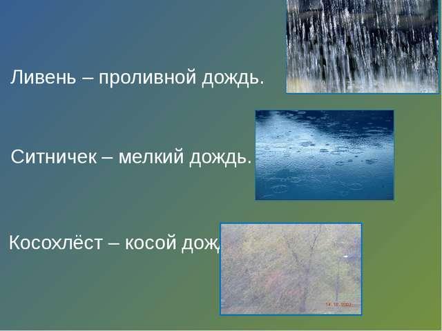 Ливень – проливной дождь. Ситничек – мелкий дождь. Косохлёст – косой дождь.