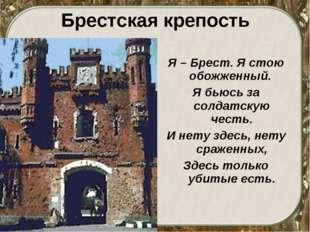 Брестская крепость Я – Брест. Я стою обожженный. Я бьюсь за солдатскую честь.