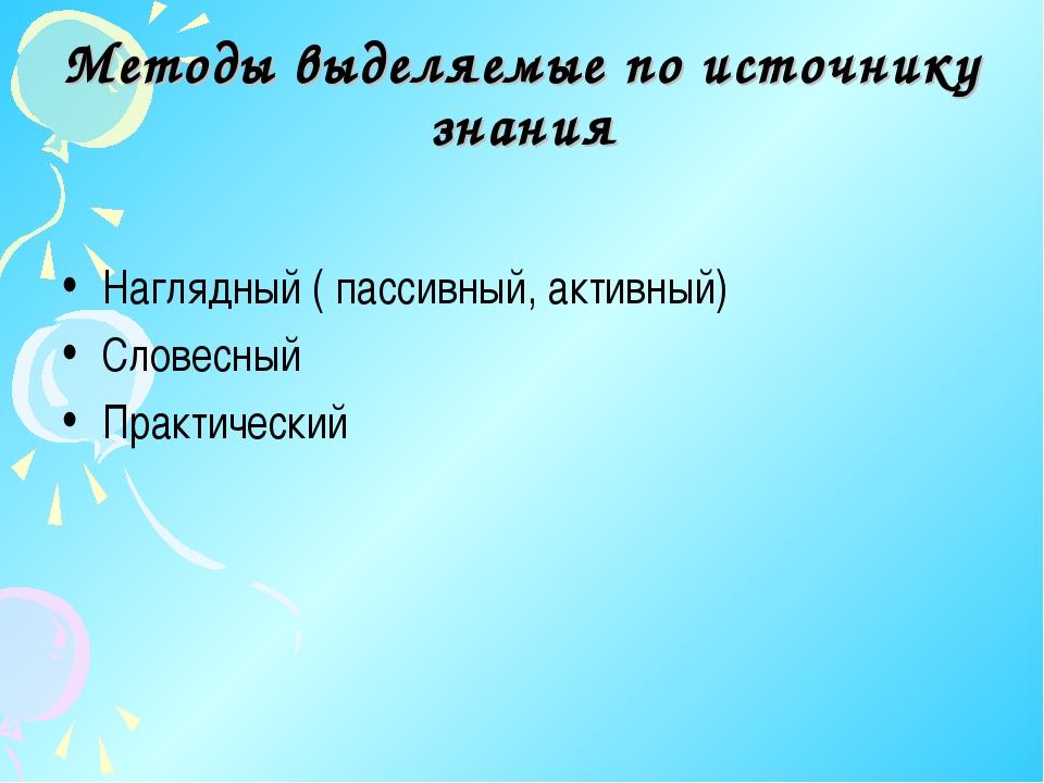 Методы выделяемые по источнику знания Наглядный ( пассивный, активный) Словес...