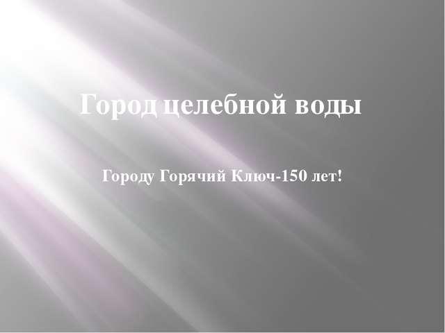 Город целебной воды Городу Горячий Ключ-150 лет!
