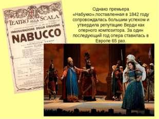 Однако премьера «Набукко»,поставленная в1842 году сопровождалась большим усп