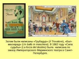 Затем были написаны «Трубадур» (Il Trovatore), «Бал-маскарад» (Un ballo in ma