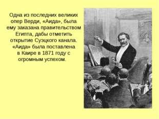 Одна из последних великих опер Верди, «Аида», была ему заказана правительство