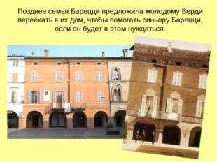 Позднее семья Барецци предложила молодому Верди переехать в их дом, чтобы пом