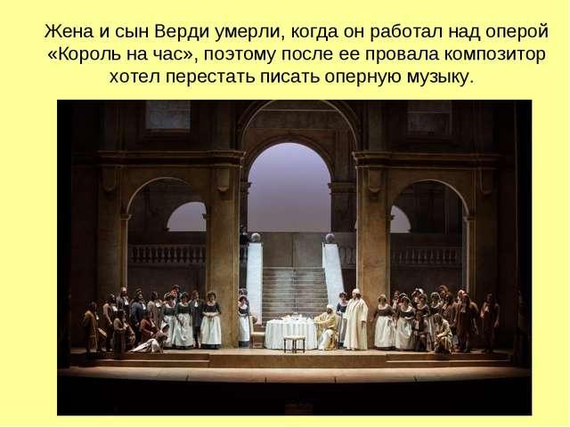 Жена и сын Верди умерли, когда он работал над оперой «Король на час», поэтому...