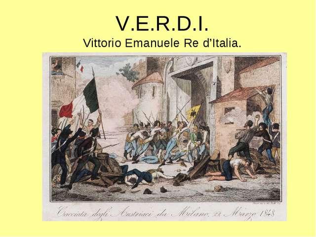 V.E.R.D.I. Vittorio Emanuele Re d'Italia.