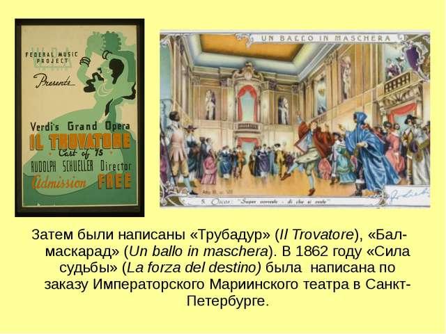 Затем были написаны «Трубадур» (Il Trovatore), «Бал-маскарад» (Un ballo in ma...