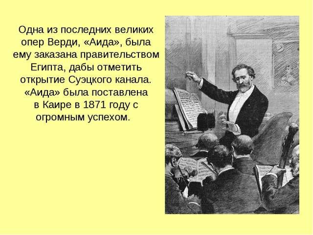 Одна из последних великих опер Верди, «Аида», была ему заказана правительство...