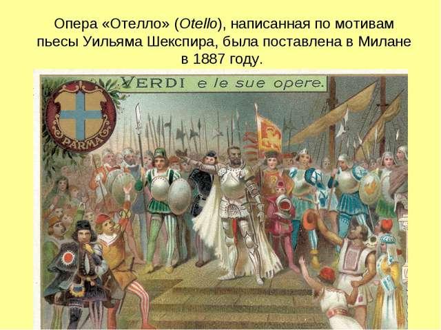 Опера «Отелло» (Otello), написанная по мотивам пьесыУильяма Шекспира, была п...