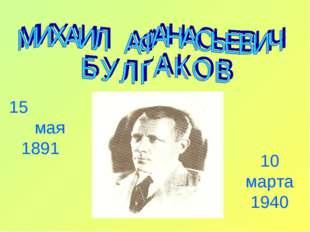 15 мая 1891 10 марта 1940