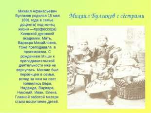 Михаил Булгаков с сёстрами Михаил Афанасьевич Булгаков родился 15 мая 1891 го