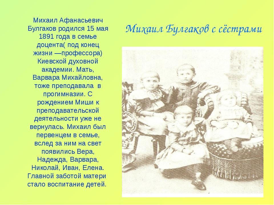 Михаил Булгаков с сёстрами Михаил Афанасьевич Булгаков родился 15 мая 1891 го...