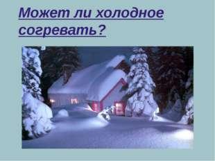 Может ли холодное согревать?