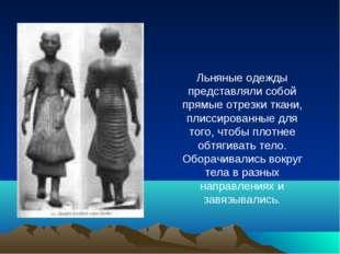 Льняные одежды представляли собой прямые отрезки ткани, плиссированные для то