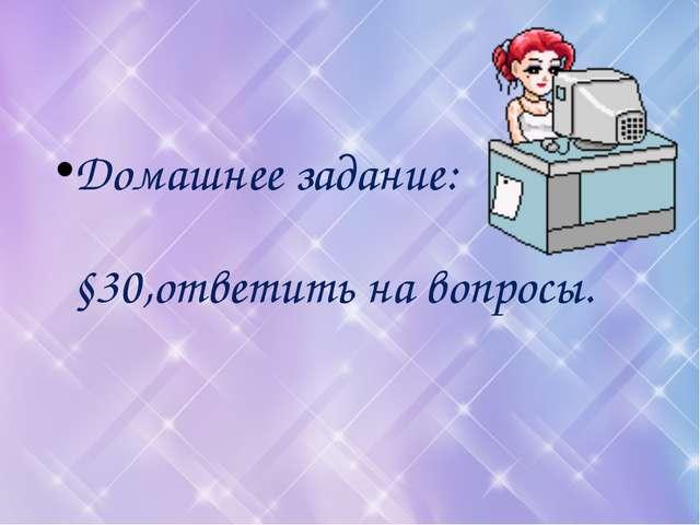 Домашнее задание: §30,ответить на вопросы.