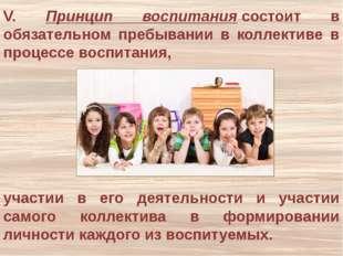 V. Принцип воспитаниясостоит в обязательном пребывании в коллективе в процес