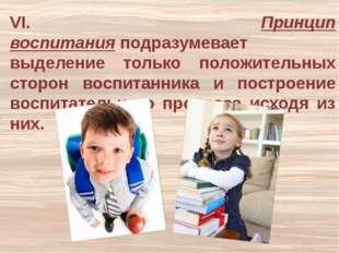 VI. Принцип воспитанияподразумевает выделение только положительных сторон во