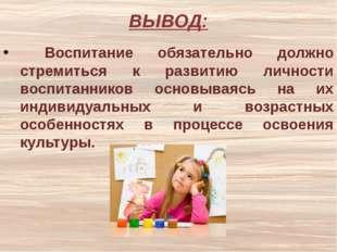 ВЫВОД: Воспитание обязательно должно стремиться к развитию личности воспитанн