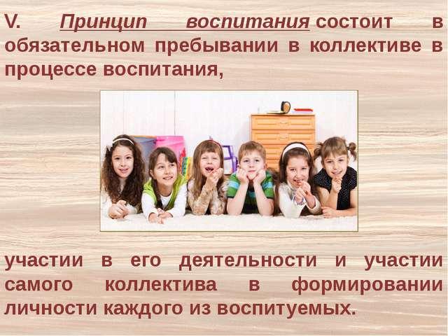 V. Принцип воспитаниясостоит в обязательном пребывании в коллективе в процес...