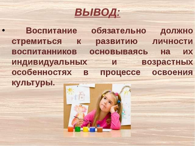 ВЫВОД: Воспитание обязательно должно стремиться к развитию личности воспитанн...