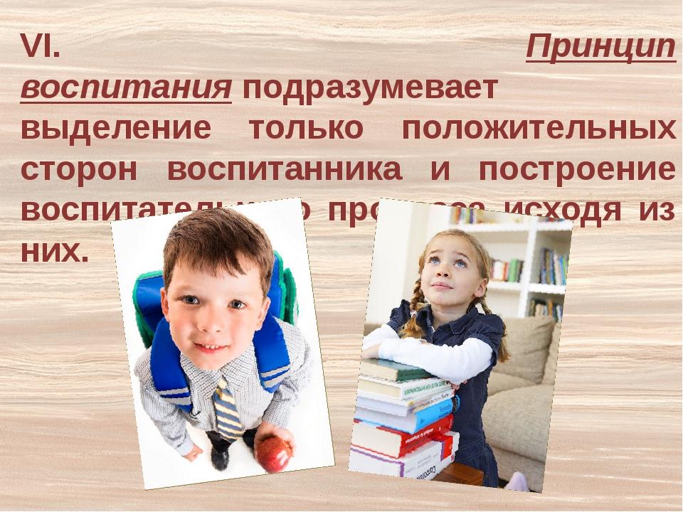 VI. Принцип воспитанияподразумевает выделение только положительных сторон во...