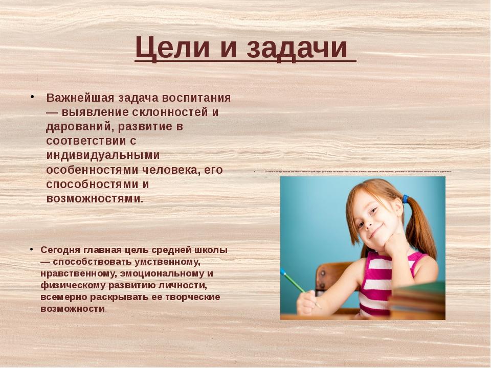 Цели и задачи Важнейшая задача воспитания — выявление склонностей и дарований...