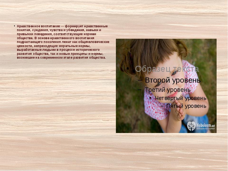 Нравственное воспитание — формирует нравственные понятия, суждения, чувства...