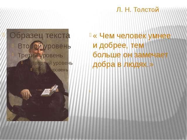Л. Н. Толстой « Чем человек умнее и добрее, тем больше он замечает добра в л...
