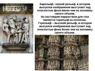 Барельеф– низкий рельеф, в котором выпуклое изображение выступает над плоскос