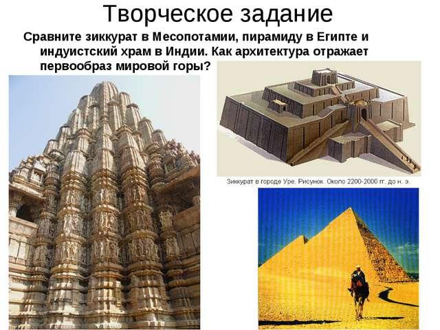 Творческое задание Сравните зиккурат в Месопотамии, пирамиду в Египте и индуи...