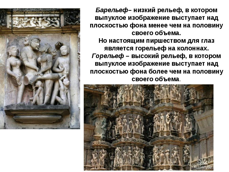 Барельеф– низкий рельеф, в котором выпуклое изображение выступает над плоскос...