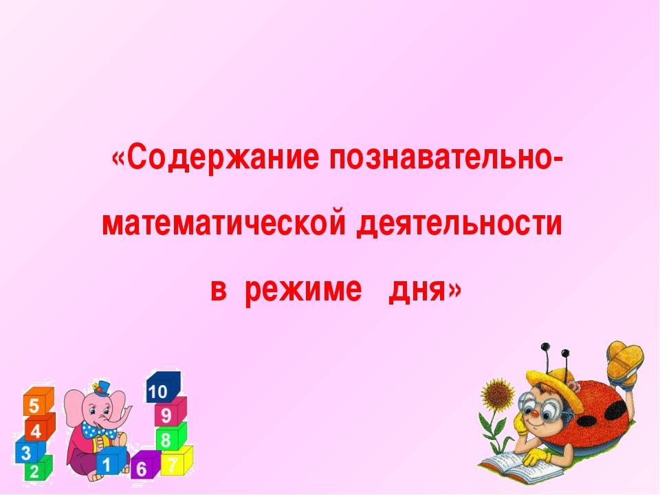 «Содержание познавательно-математической деятельности  в  режиме   дня»