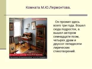 Комната М.Ю.Лермонтова. Он прожил здесь всего три года. Вошел сюда подросток,