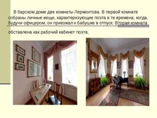 В барском доме две комнаты Лермонтова. В первой комнате собраны личные вещи,