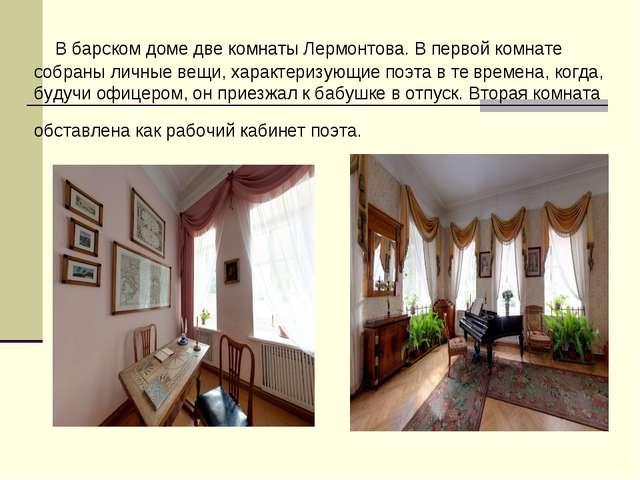 В барском доме две комнаты Лермонтова. В первой комнате собраны личные вещи,...