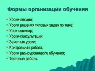 Формы организации обучения Уроки-лекции; Уроки решения типовых задач по теме;