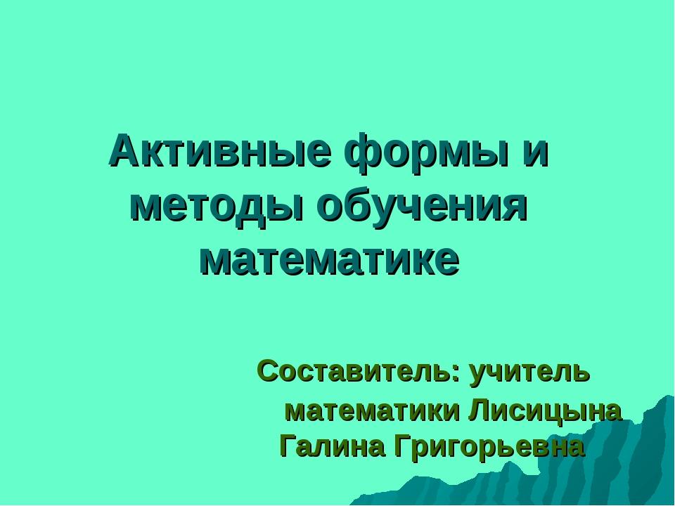 Активные формы и методы обучения математике Составитель: учитель математики...