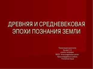 ДРЕВНЯЯ И СРЕДНЕВЕКОВАЯ ЭПОХИ ПОЗНАНИЯ ЗЕМЛИ Презентацию выполнила Кунова С.