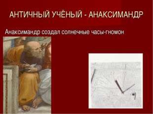 АНТИЧНЫЙ УЧЁНЫЙ - АНАКСИМАНДР Анаксимандр создал солнечные часы-гномон