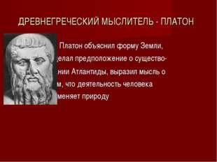 ДРЕВНЕГРЕЧЕСКИЙ МЫСЛИТЕЛЬ - ПЛАТОН Платон объяснил форму Земли, сделал предпо