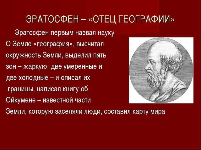 ЭРАТОСФЕН – «ОТЕЦ ГЕОГРАФИИ» Эратосфен первым назвал науку О Земле «география...