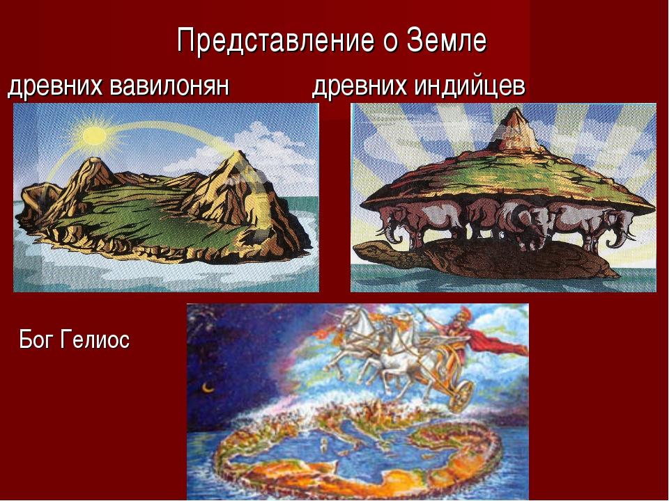 Представление о Земле древних вавилонян древних индийцев Бог Гелиос