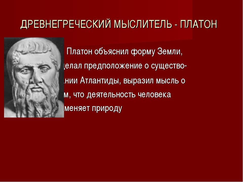 ДРЕВНЕГРЕЧЕСКИЙ МЫСЛИТЕЛЬ - ПЛАТОН Платон объяснил форму Земли, сделал предпо...