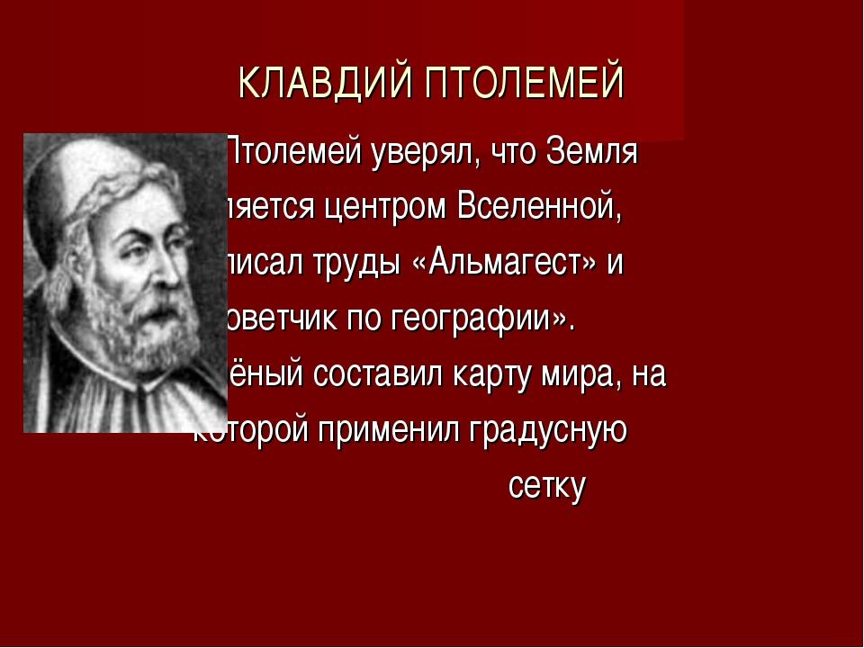 КЛАВДИЙ ПТОЛЕМЕЙ Птолемей уверял, что Земля является центром Вселенной, напис...