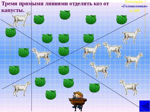 Категория «Головоломки» за 400 Тремя прямыми линиями отделить коз от капусты.