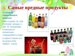 Самые вредные продукты 1.Сладкие газированные напитки. Они созданы не для уто