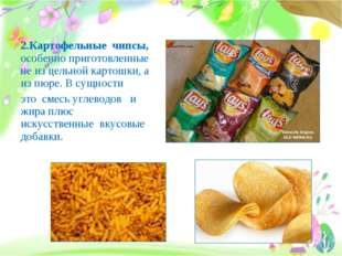 2.Картофельные чипсы, особенно приготовленные не из цельной картошки, а из пю