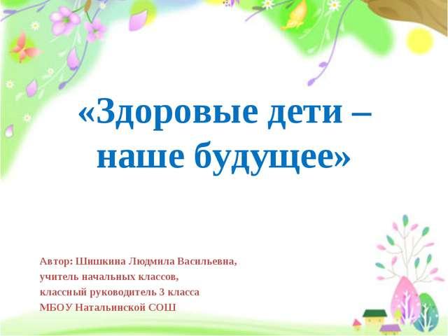 «Здоровые дети – наше будущее» Автор: Шишкина Людмила Васильевна, учитель нач...